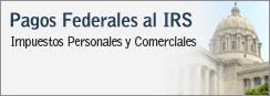 Pagos Federales al IRS - Impuestos Personales y Comerciales