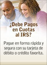 ¿Debe Pagos en Cuotas al IRS? Pague en forma rápida y segura con su tarjeta de débito o crédito favorita. Comience.